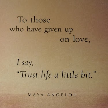 To-those-who-have-given-up-on-love-I-say-trust-life-a-little-bit.Maya-Angelou-quote