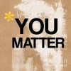 You Matter. (Easy for Me to Say).